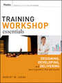 Training Workshop Essentials - Designing, Developing, and Delivering Learning Events that Get Results