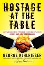 Hostage at the Table - How Leaders Can Overcome Conflict, Influence Others, and Raise Performance