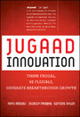 Jugaad Innovation - Think Frugal, Be Flexible, Generate Breakthrough Growth
