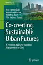 Co-­creating Sustainable Urban Futures - A Primer on Applying Transition Management in Cities