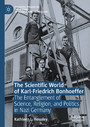 The Scientific World of Karl-Friedrich Bonhoeffer - The Entanglement of Science, Religion, and Politics in Nazi Germany