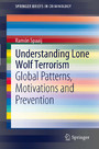 Understanding Lone Wolf Terrorism - Global Patterns, Motivations and Prevention